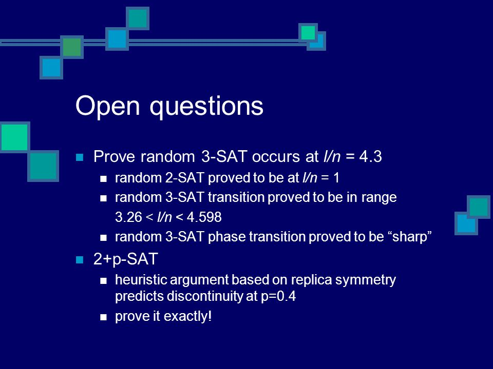 Open questions Prove random 3-SAT occurs at l/n = 4.3 random 2-SAT proved to be at l/n = 1 random 3-SAT transition proved to be in range 3.26 < l/n < random 3-SAT phase transition proved to be sharp 2+p-SAT heuristic argument based on replica symmetry predicts discontinuity at p=0.4 prove it exactly!