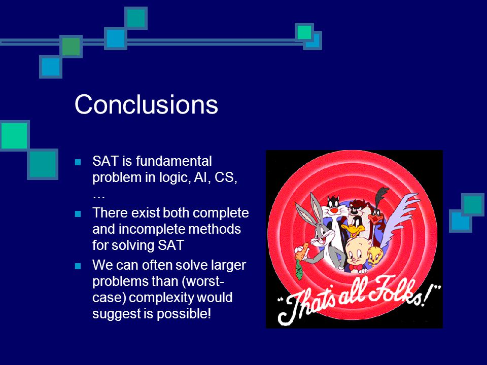 Conclusions SAT is fundamental problem in logic, AI, CS, … There exist both complete and incomplete methods for solving SAT We can often solve larger problems than (worst- case) complexity would suggest is possible!