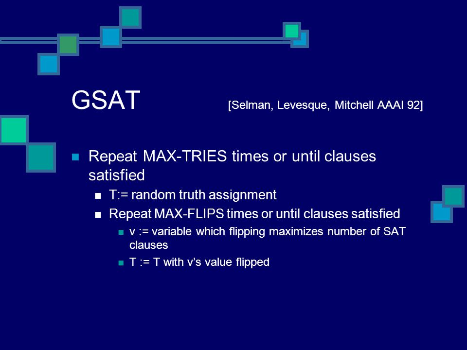 GSAT [Selman, Levesque, Mitchell AAAI 92] Repeat MAX-TRIES times or until clauses satisfied T:= random truth assignment Repeat MAX-FLIPS times or until clauses satisfied v := variable which flipping maximizes number of SAT clauses T := T with v's value flipped