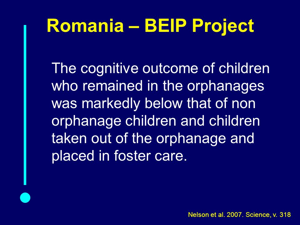 Romania – BEIP Project The cognitive outcome of children who remained in the orphanages was markedly below that of non orphanage children and children taken out of the orphanage and placed in foster care.