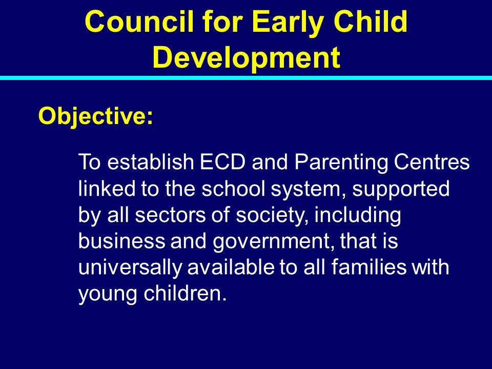 Council for Early Child Development Objective: To establish ECD and Parenting Centres linked to the school system, supported by all sectors of society, including business and government, that is universally available to all families with young children.