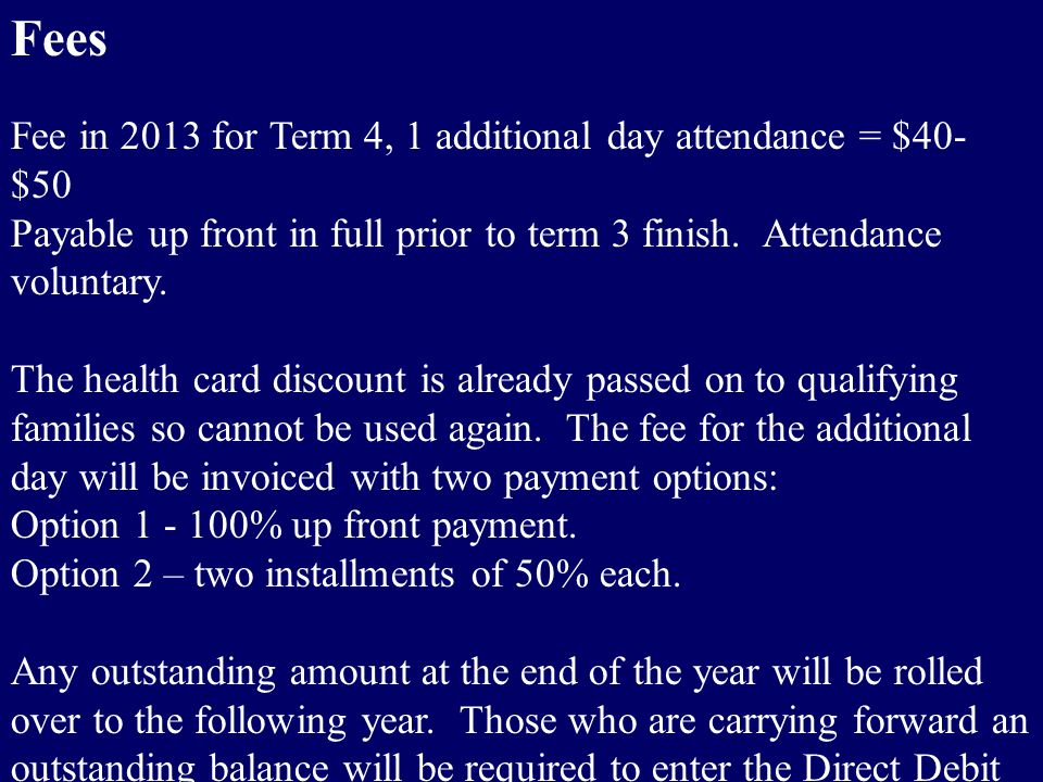 Fees Fee in 2013 for Term 4, 1 additional day attendance = $40- $50 Payable up front in full prior to term 3 finish.