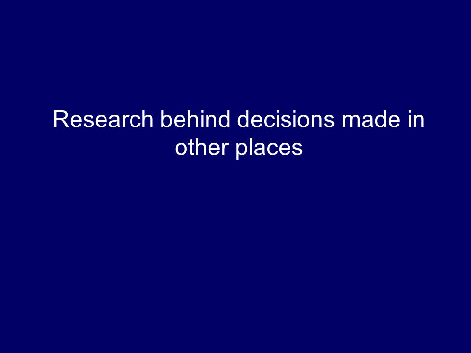 Research behind decisions made in other places