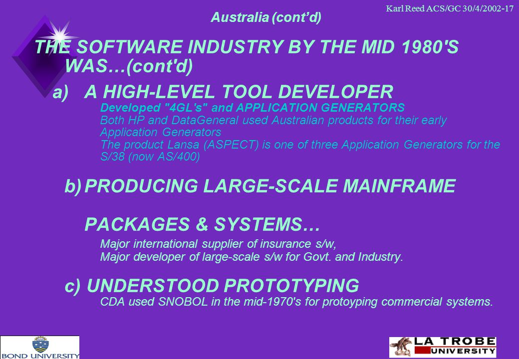 Karl Reed ACS/GC 30/4/2002-17 Australia (cont'd) THE SOFTWARE INDUSTRY BY THE MID 1980 S WAS…(cont d) a)A HIGH-LEVEL TOOL DEVELOPER Developed 4GL s and APPLICATION GENERATORS Both HP and DataGeneral used Australian products for their early Application Generators The product Lansa (ASPECT) is one of three Application Generators for the S/38 (now AS/400) b)PRODUCING LARGE-SCALE MAINFRAME PACKAGES & SYSTEMS… Major international supplier of insurance s/w, Major developer of large-scale s/w for Govt.