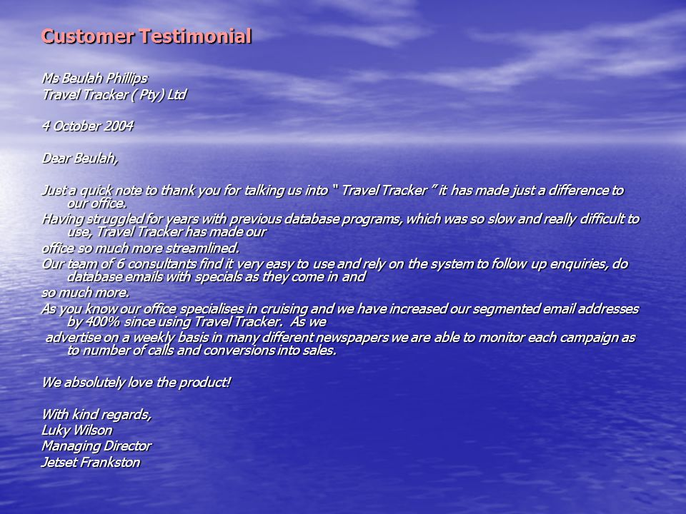 "Customer Testimonial Ms Beulah Phillips Travel Tracker ( Pty) Ltd 4 October 2004 Dear Beulah, Just a quick note to thank you for talking us into "" Tra"