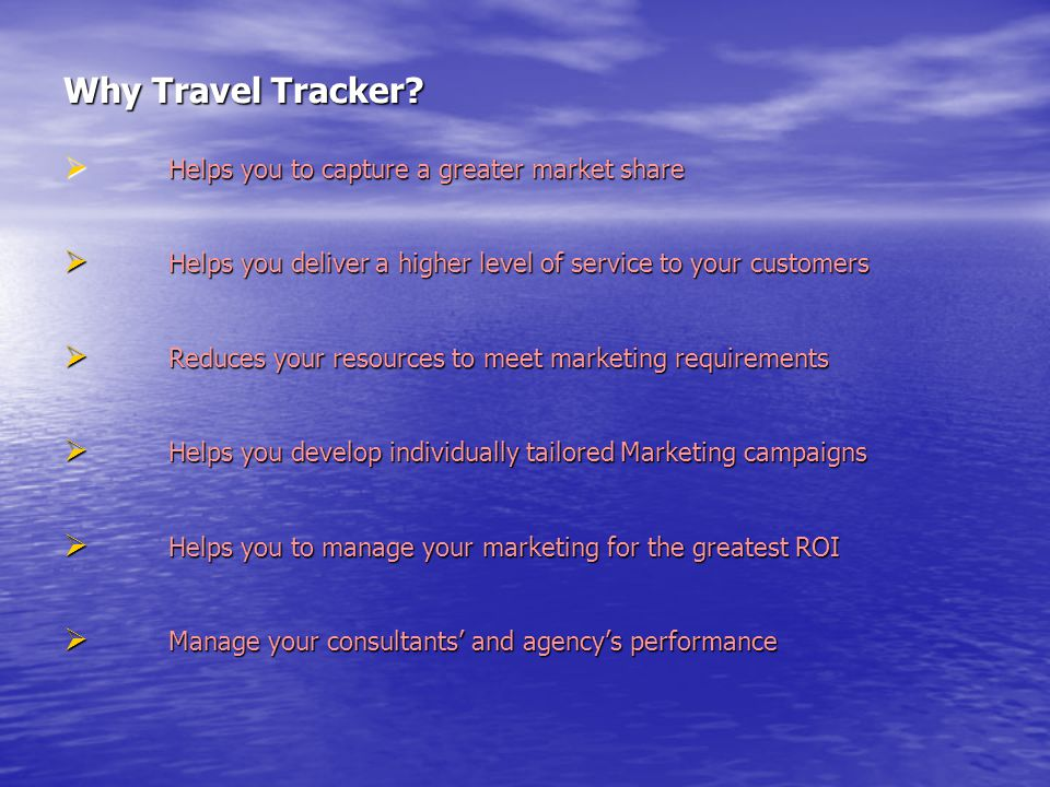 Why Travel Tracker?  Helps you to capture a greater market share  Helps you deliver a higher level of service to your customers  Reduces your resou