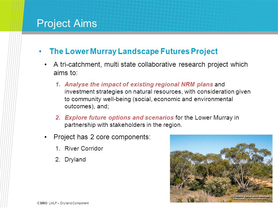 CSIRO LMLF – Dryland Component Project Aims The Lower Murray Landscape Futures Project A tri-catchment, multi state collaborative research project which aims to: 1.Analyse the impact of existing regional NRM plans and investment strategies on natural resources, with consideration given to community well-being (social, economic and environmental outcomes), and; 2.Explore future options and scenarios for the Lower Murray in partnership with stakeholders in the region.