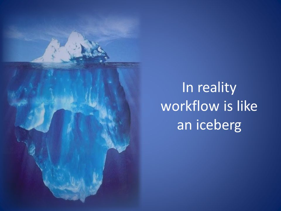 In reality workflow is like an iceberg