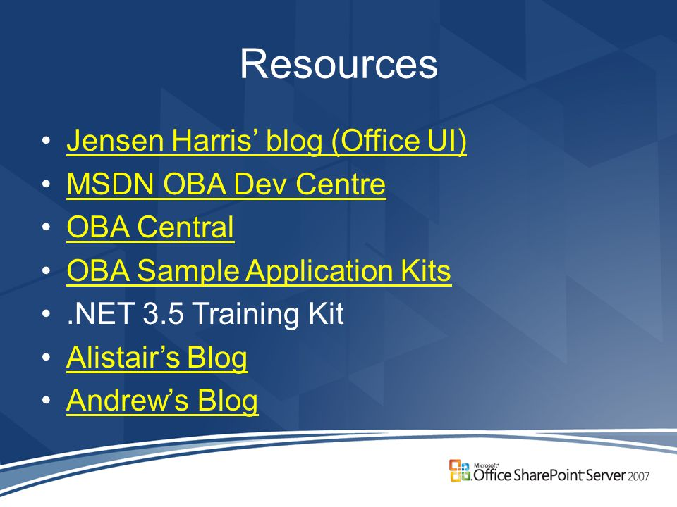 Resources Jensen Harris' blog (Office UI) MSDN OBA Dev Centre OBA Central OBA Sample Application Kits.NET 3.5 Training Kit Alistair's Blog Andrew's Blog