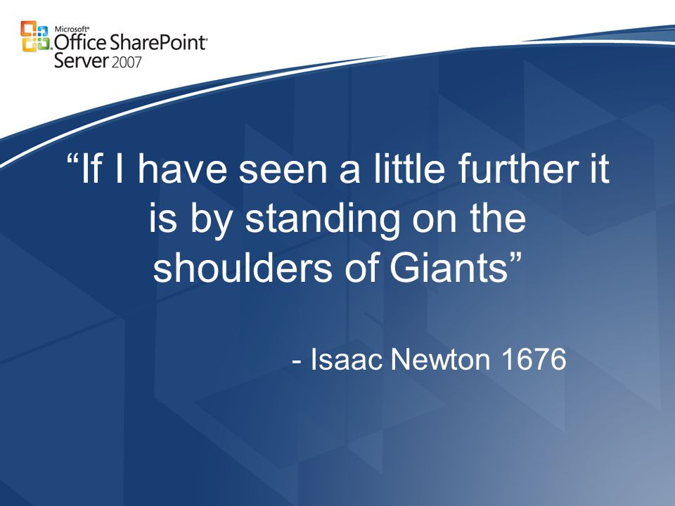 If I have seen a little further it is by standing on the shoulders of Giants - Isaac Newton 1676