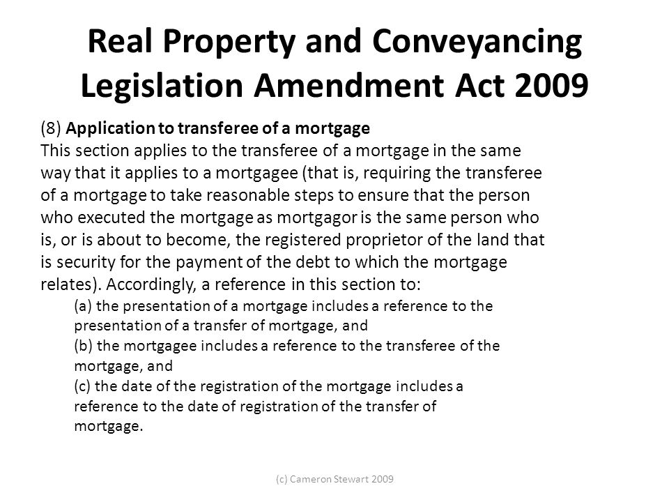 Real Property and Conveyancing Legislation Amendment Act 2009 (8) Application to transferee of a mortgage This section applies to the transferee of a mortgage in the same way that it applies to a mortgagee (that is, requiring the transferee of a mortgage to take reasonable steps to ensure that the person who executed the mortgage as mortgagor is the same person who is, or is about to become, the registered proprietor of the land that is security for the payment of the debt to which the mortgage relates).