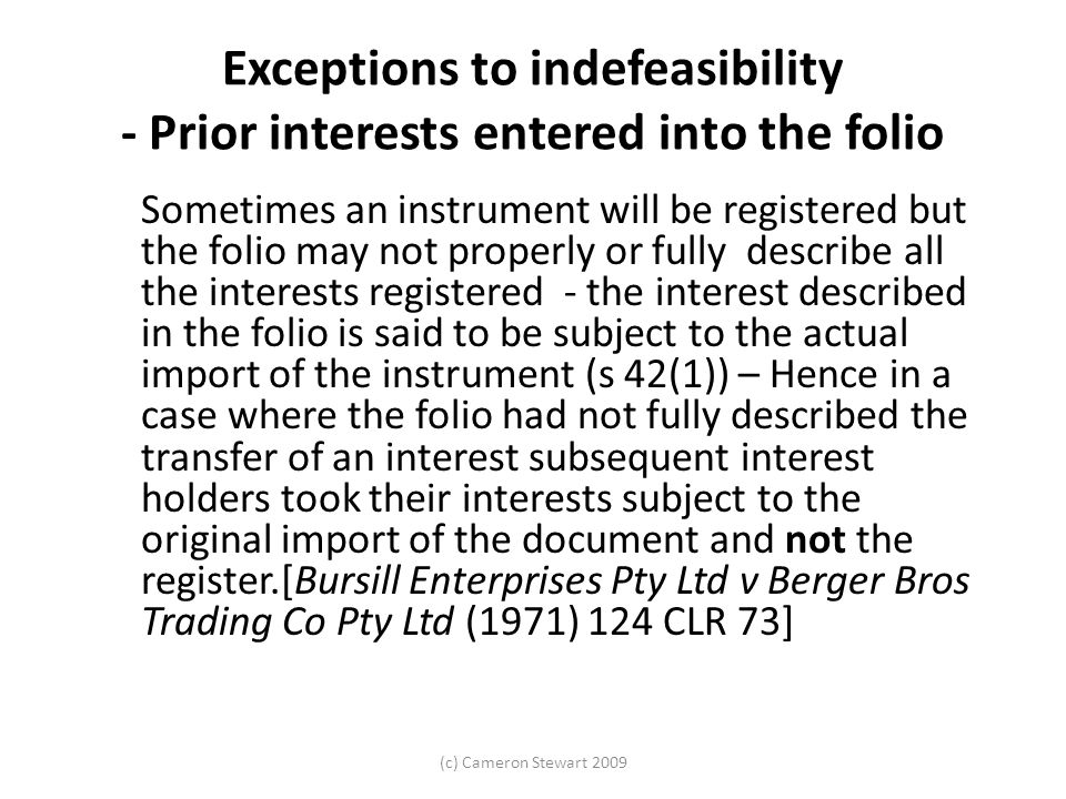 (c) Cameron Stewart 2009 Exceptions to indefeasibility - Prior interests entered into the folio Sometimes an instrument will be registered but the folio may not properly or fully describe all the interests registered - the interest described in the folio is said to be subject to the actual import of the instrument (s 42(1)) – Hence in a case where the folio had not fully described the transfer of an interest subsequent interest holders took their interests subject to the original import of the document and not the register.[Bursill Enterprises Pty Ltd v Berger Bros Trading Co Pty Ltd (1971) 124 CLR 73]