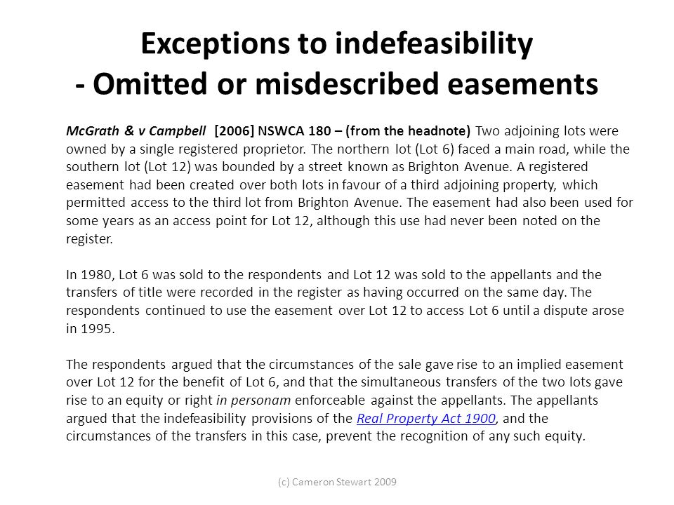 (c) Cameron Stewart 2009 Exceptions to indefeasibility - Omitted or misdescribed easements McGrath & v Campbell [2006] NSWCA 180 – (from the headnote) Two adjoining lots were owned by a single registered proprietor.
