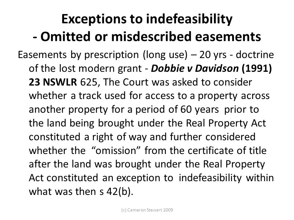 (c) Cameron Stewart 2009 Exceptions to indefeasibility - Omitted or misdescribed easements Easements by prescription (long use) – 20 yrs - doctrine of the lost modern grant - Dobbie v Davidson (1991) 23 NSWLR 625, The Court was asked to consider whether a track used for access to a property across another property for a period of 60 years prior to the land being brought under the Real Property Act constituted a right of way and further considered whether the omission from the certificate of title after the land was brought under the Real Property Act constituted an exception to indefeasibility within what was then s 42(b).