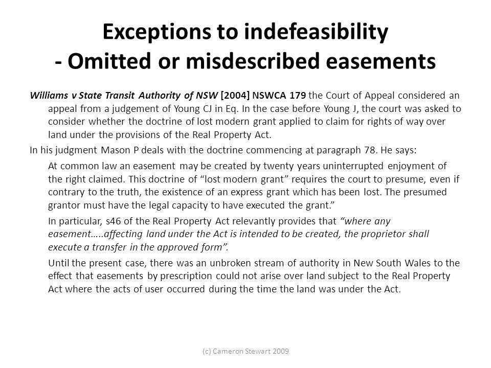(c) Cameron Stewart 2009 Exceptions to indefeasibility - Omitted or misdescribed easements Williams v State Transit Authority of NSW [2004] NSWCA 179 the Court of Appeal considered an appeal from a judgement of Young CJ in Eq.