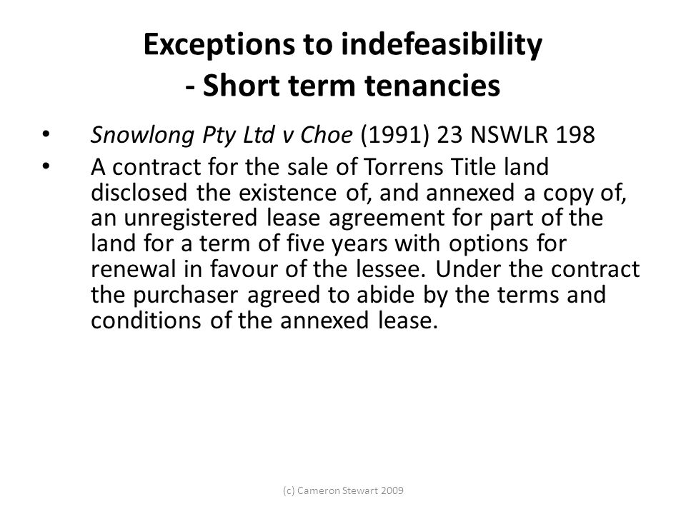 (c) Cameron Stewart 2009 Exceptions to indefeasibility - Short term tenancies Snowlong Pty Ltd v Choe (1991) 23 NSWLR 198 A contract for the sale of Torrens Title land disclosed the existence of, and annexed a copy of, an unregistered lease agreement for part of the land for a term of five years with options for renewal in favour of the lessee.