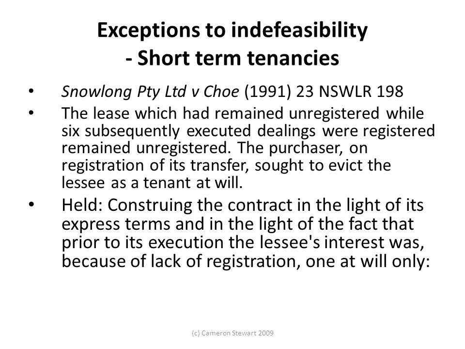 (c) Cameron Stewart 2009 Exceptions to indefeasibility - Short term tenancies Snowlong Pty Ltd v Choe (1991) 23 NSWLR 198 The lease which had remained unregistered while six subsequently executed dealings were registered remained unregistered.