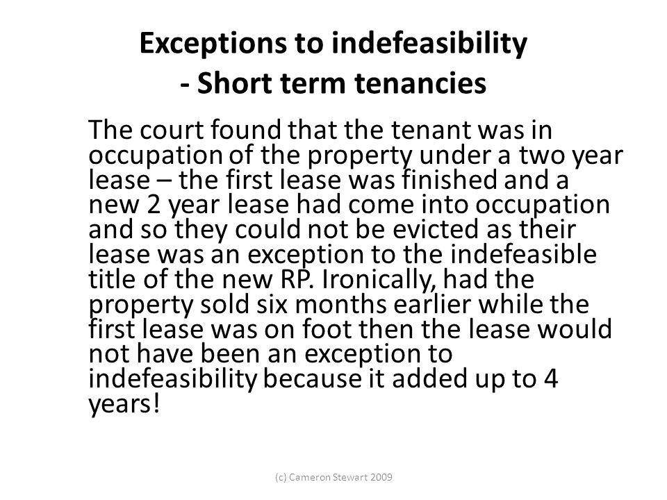 (c) Cameron Stewart 2009 Exceptions to indefeasibility - Short term tenancies The court found that the tenant was in occupation of the property under a two year lease – the first lease was finished and a new 2 year lease had come into occupation and so they could not be evicted as their lease was an exception to the indefeasible title of the new RP.