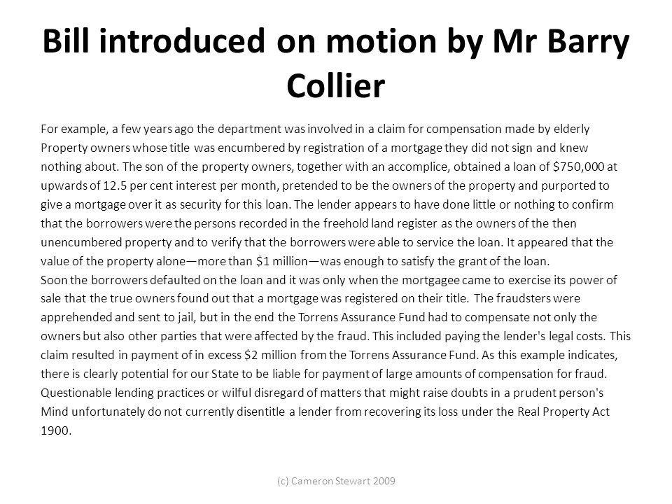 Bill introduced on motion by Mr Barry Collier For example, a few years ago the department was involved in a claim for compensation made by elderly Property owners whose title was encumbered by registration of a mortgage they did not sign and knew nothing about.