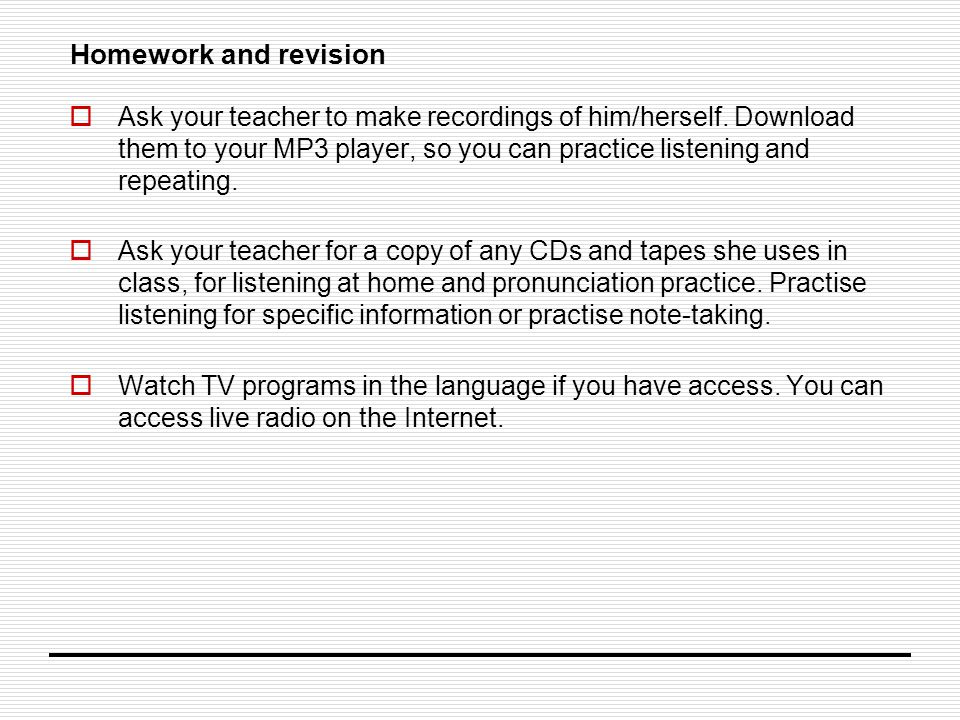 Homework and revision  Ask your teacher to make recordings of him/herself.