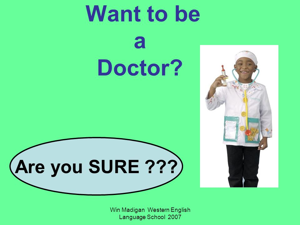 Win Madigan Western English Language School 2007 Want to be a Doctor? Are you SURE ???