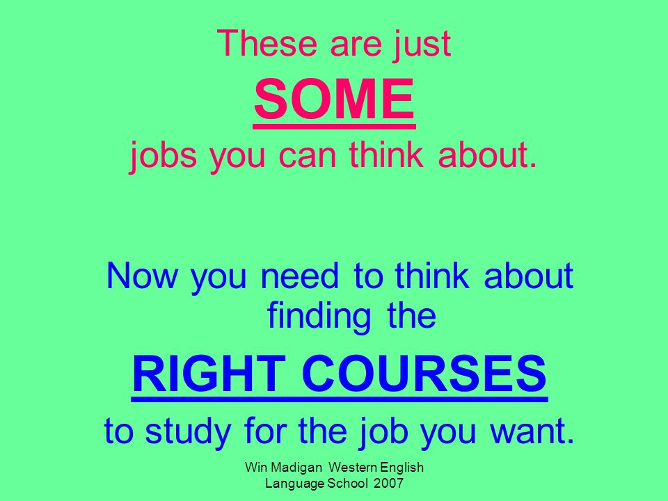 Win Madigan Western English Language School 2007 These are just SOME jobs you can think about. Now you need to think about finding the RIGHT COURSES t