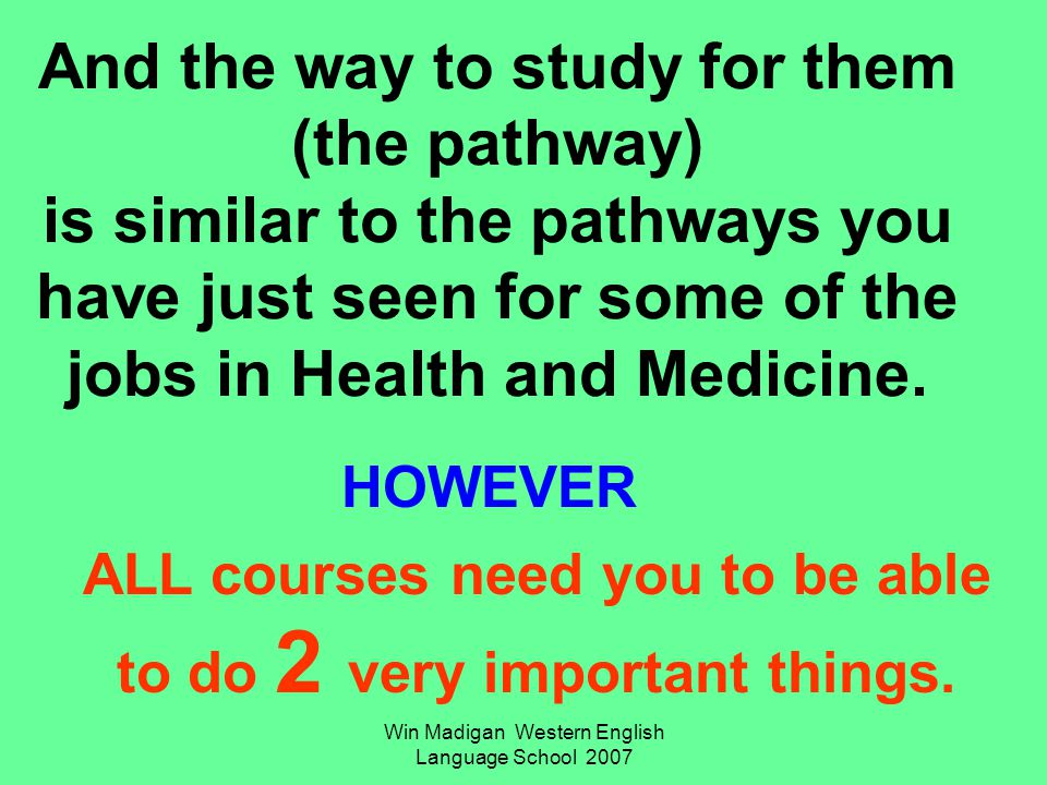 Win Madigan Western English Language School 2007 And the way to study for them (the pathway) is similar to the pathways you have just seen for some of the jobs in Health and Medicine.