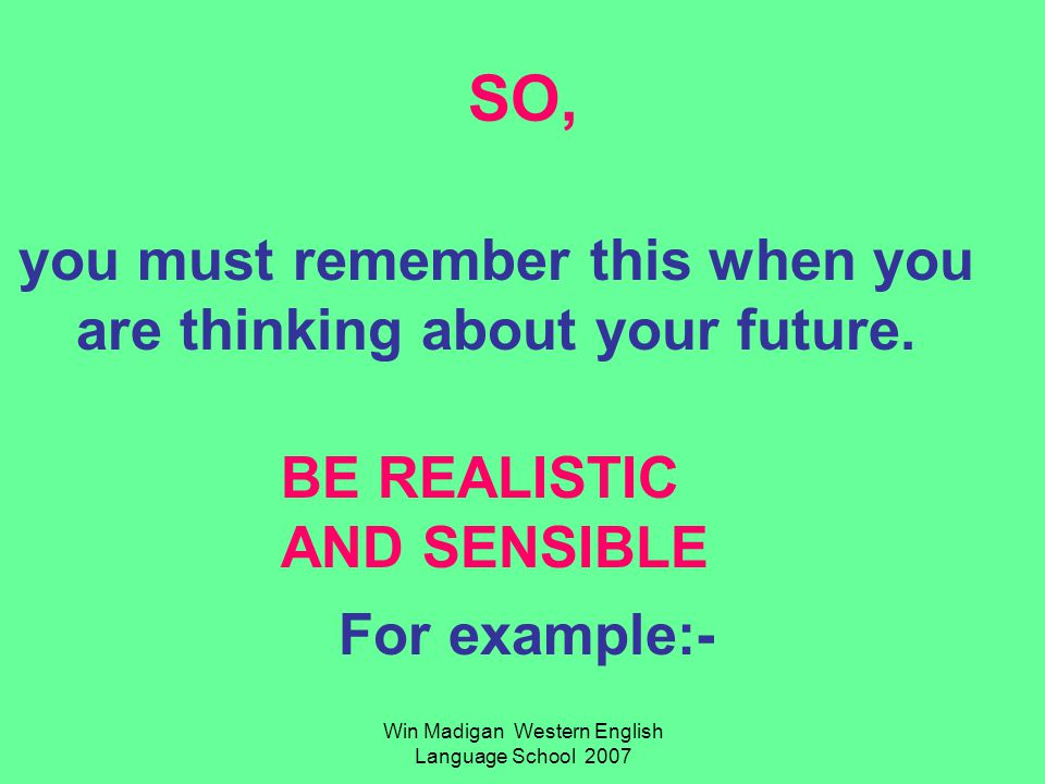 Win Madigan Western English Language School 2007 SO, you must remember this when you are thinking about your future.