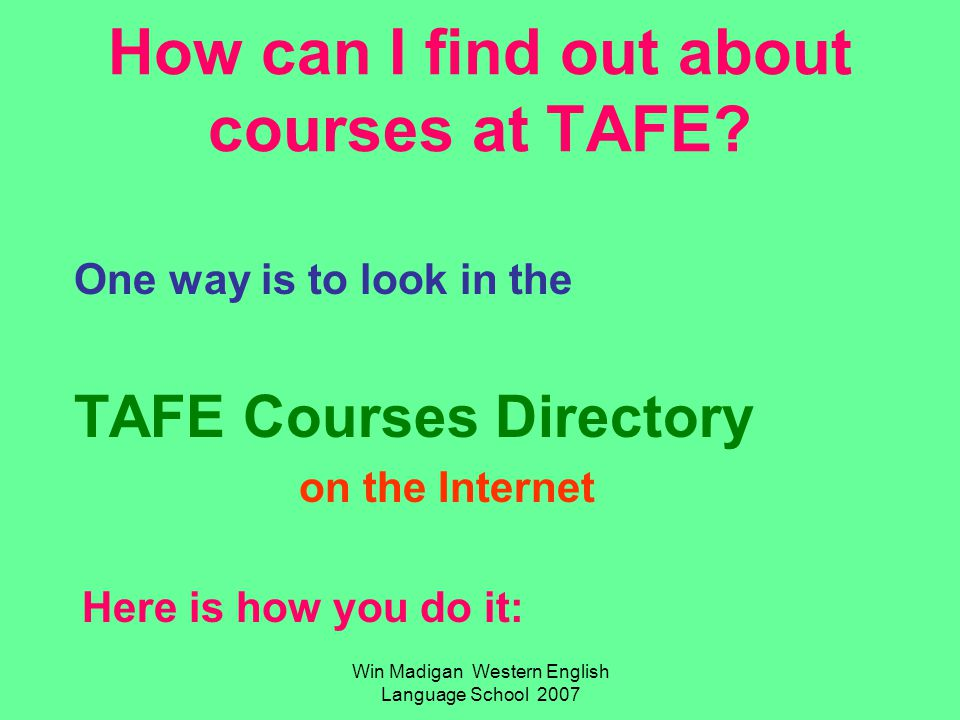 Win Madigan Western English Language School 2007 How can I find out about courses at TAFE.