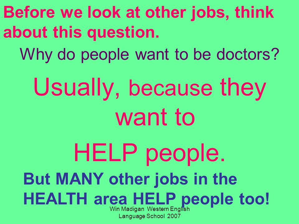 Win Madigan Western English Language School 2007 Why do people want to be doctors? Usually, because they want to HELP people. But MANY other jobs in t