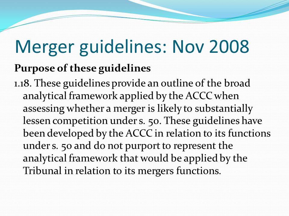 Merger guidelines: Nov 2008 Purpose of these guidelines 1.18. These guidelines provide an outline of the broad analytical framework applied by the ACC