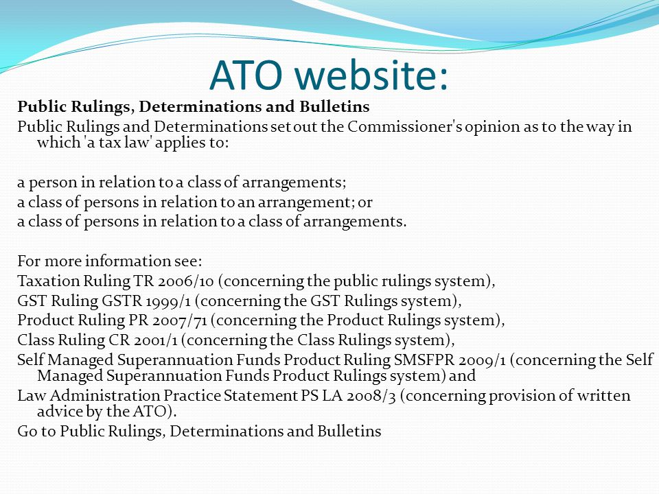 ATO website: Public Rulings, Determinations and Bulletins Public Rulings and Determinations set out the Commissioner's opinion as to the way in which