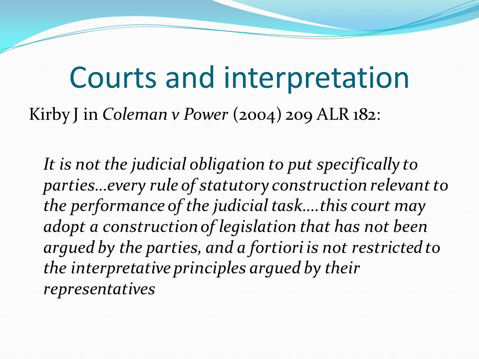 Courts and interpretation Kirby J in Coleman v Power (2004) 209 ALR 182: It is not the judicial obligation to put specifically to parties…every rule o
