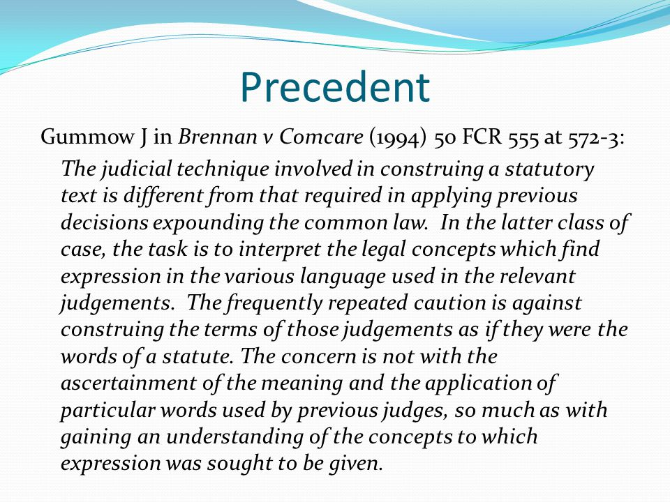 Precedent Gummow J in Brennan v Comcare (1994) 50 FCR 555 at 572-3: The judicial technique involved in construing a statutory text is different from t