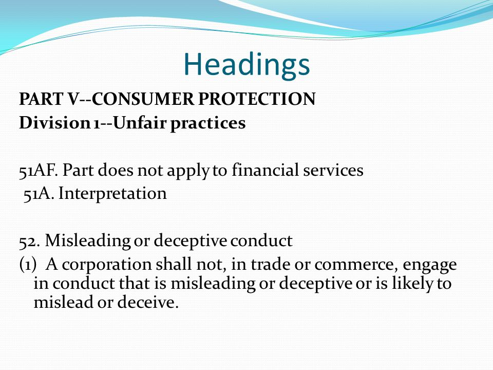 Headings PART V--CONSUMER PROTECTION Division 1--Unfair practices 51AF. Part does not apply to financial services 51A. Interpretation 52. Misleading o
