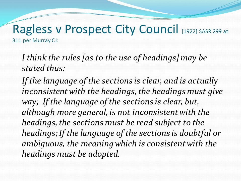 Ragless v Prospect City Council [1922] SASR 299 at 311 per Murray CJ: I think the rules [as to the use of headings] may be stated thus: If the languag
