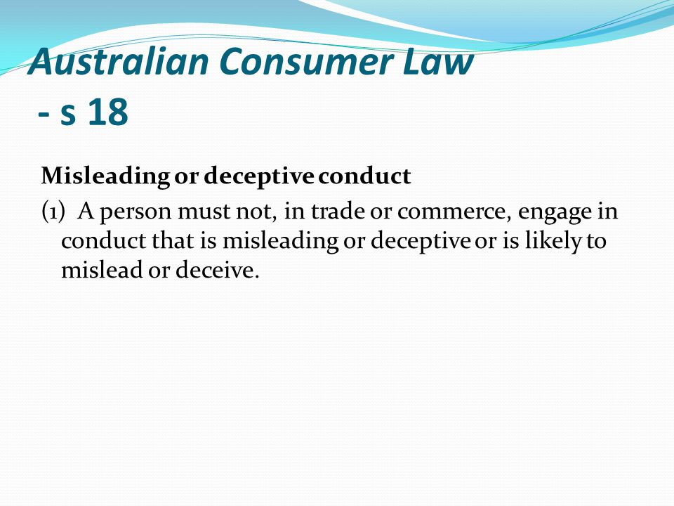 Australian Consumer Law - s 18 Misleading or deceptive conduct (1) A person must not, in trade or commerce, engage in conduct that is misleading or de