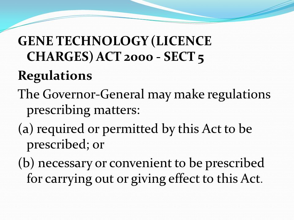 GENE TECHNOLOGY (LICENCE CHARGES) ACT 2000 - SECT 5 Regulations The Governor-General may make regulations prescribing matters: (a) required or permitt