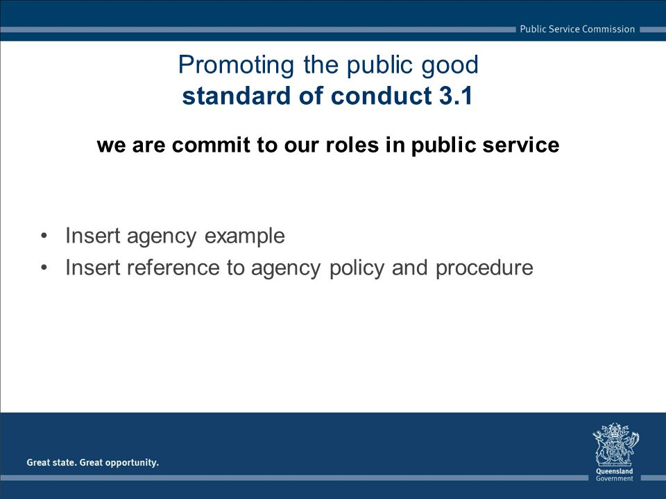Insert agency example Insert reference to agency policy and procedure Promoting the public good standard of conduct 3.1 we are commit to our roles in public service