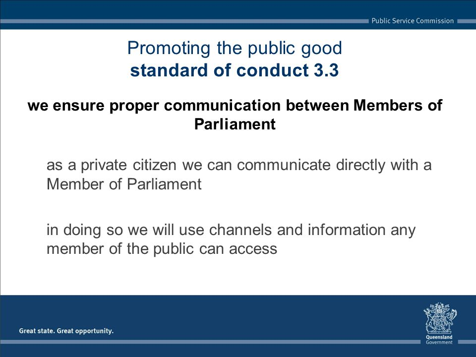 as a private citizen we can communicate directly with a Member of Parliament in doing so we will use channels and information any member of the public can access Promoting the public good standard of conduct 3.3 we ensure proper communication between Members of Parliament