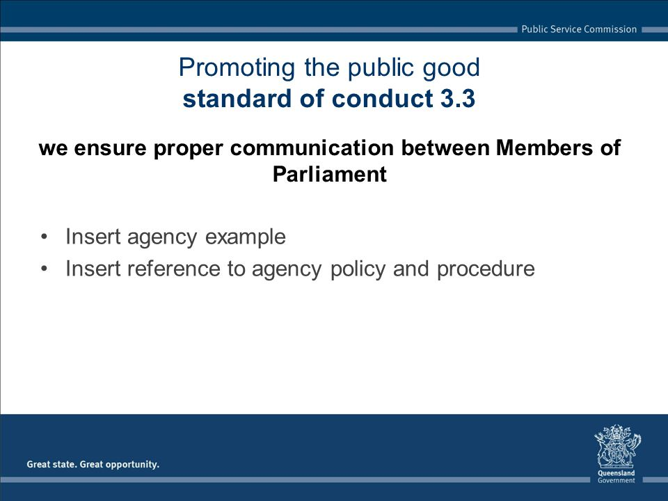 Insert agency example Insert reference to agency policy and procedure Promoting the public good standard of conduct 3.3 we ensure proper communication between Members of Parliament