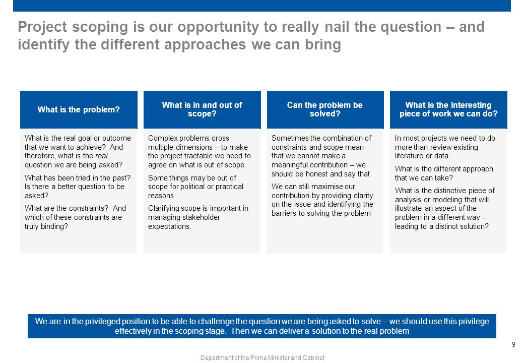 9 Department of the Prime Minister and Cabinet Project scoping is our opportunity to really nail the question – and identify the different approaches