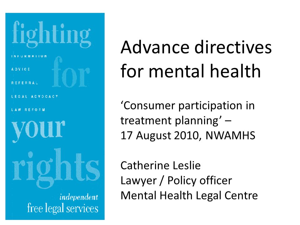Advance directives for mental health 'Consumer participation in treatment planning' – 17 August 2010, NWAMHS Catherine Leslie Lawyer / Policy officer Mental Health Legal Centre