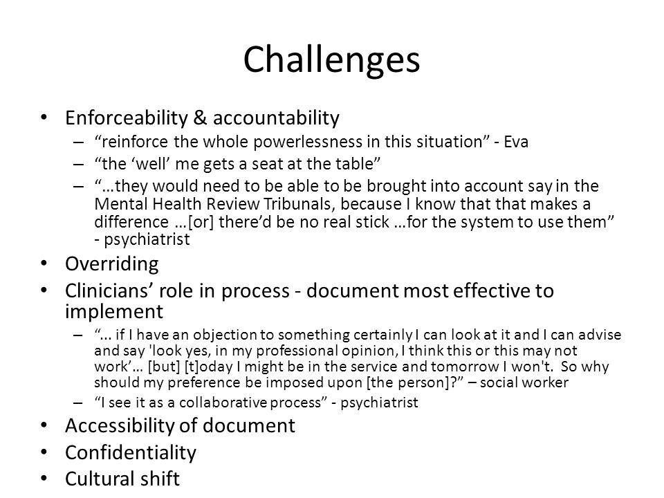 Challenges Enforceability & accountability – reinforce the whole powerlessness in this situation - Eva – the 'well' me gets a seat at the table – …they would need to be able to be brought into account say in the Mental Health Review Tribunals, because I know that that makes a difference …[or] there'd be no real stick …for the system to use them - psychiatrist Overriding Clinicians' role in process - document most effective to implement – ...