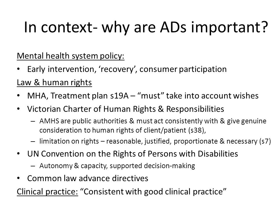 MHLC research Consultation with consumers Consultation with clinicians and stakeholders – Individual interviews & focus-group discussions Trial proforma: www.communitylaw.org.au/mentalhealthwww.communitylaw.org.au/mentalhealth Further research possibilities – Pilot use of ADs Objectives: Consumer as 'active voice' in research – experiences Understand benefits, opportunities and difficulties in articulating, producing, implementing and accessing ADs Develop resources and information to improve understanding and respect – community education Identify law reform and practice necessary to enable recognition of and respect for ADs