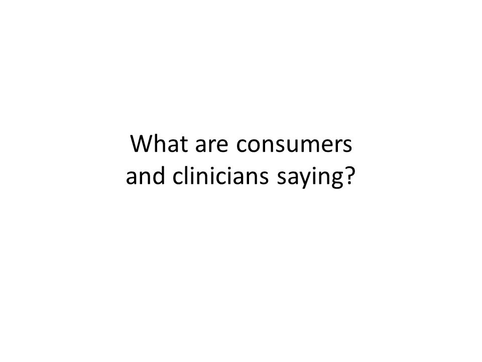 What are consumers and clinicians saying?