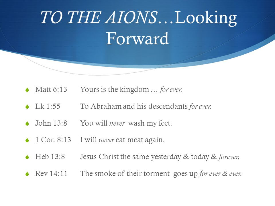 TO THE AIONS… Looking Forward  Matt 6:13Yours is the kingdom … for ever.  Lk 1:55To Abraham and his descendants for ever.  John 13:8You will never