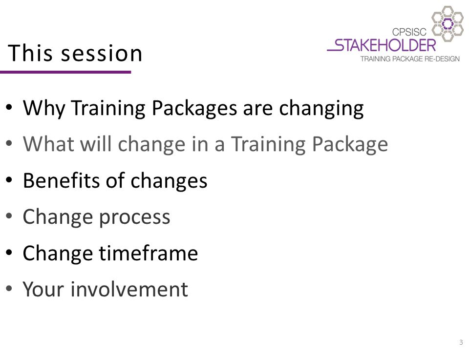 3 This session Why Training Packages are changing What will change in a Training Package Benefits of changes Change process Change timeframe Your involvement