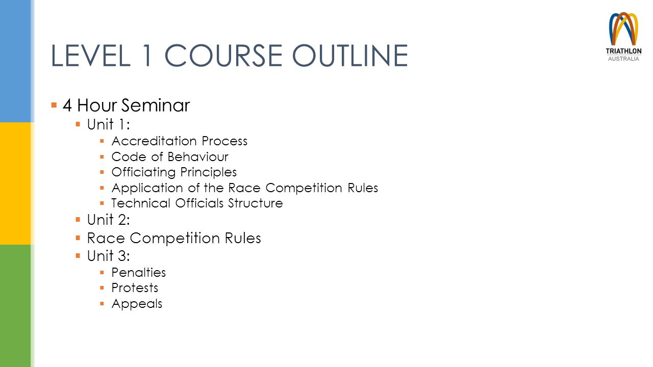 LEVEL 1 COURSE OUTLINE  4 Hour Seminar  Unit 1:  Accreditation Process  Code of Behaviour  Officiating Principles  Application of the Race Compe
