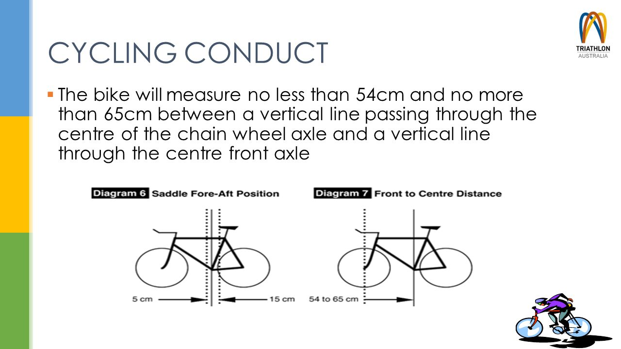 CYCLING CONDUCT  The bike will measure no less than 54cm and no more than 65cm between a vertical line passing through the centre of the chain wheel